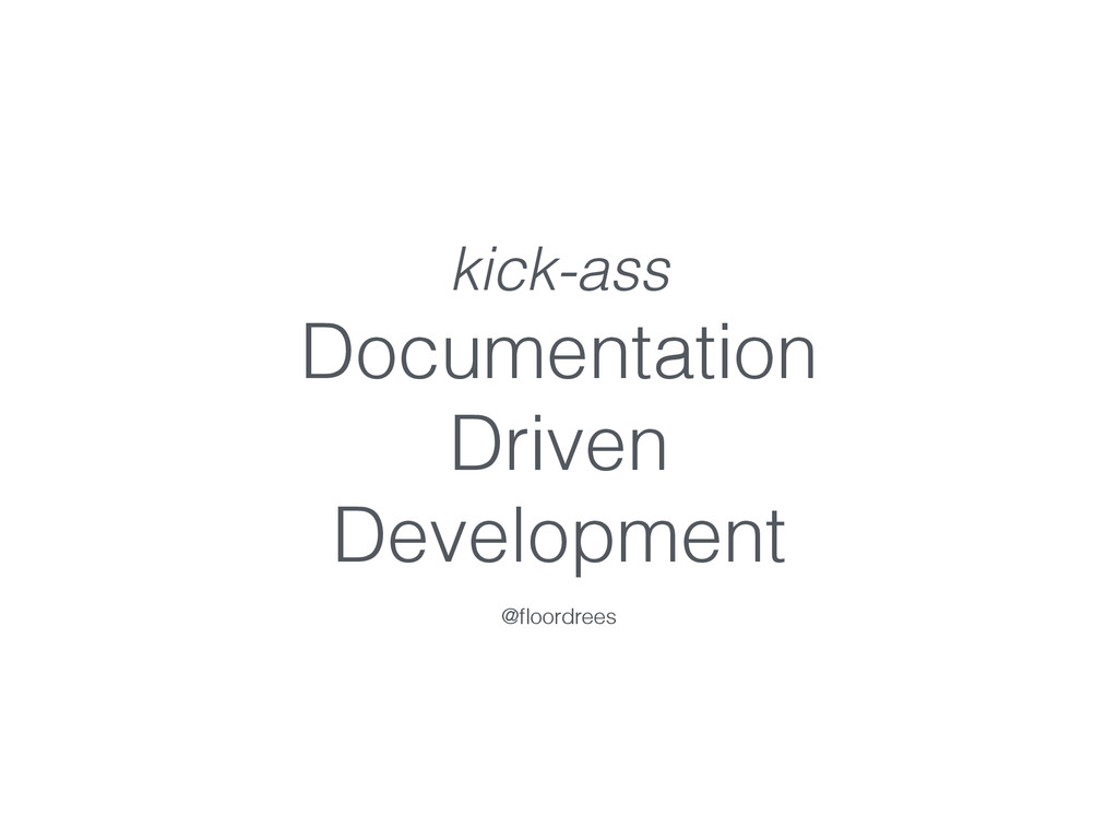 kick-ass Documentation Driven Development @floor...