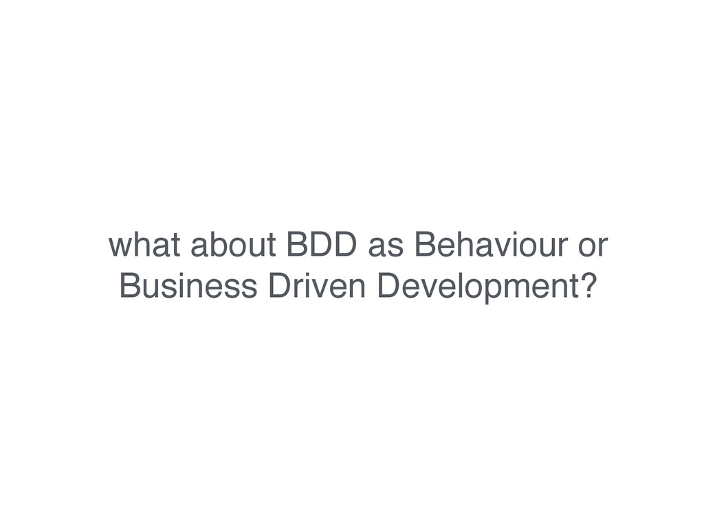 what about BDD as Behaviour or Business Driven ...