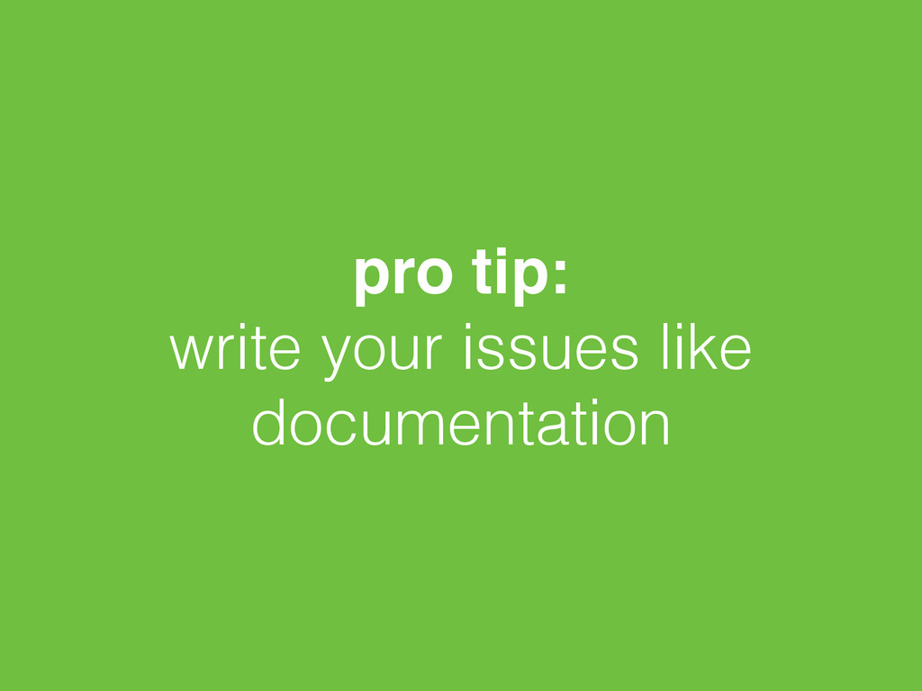 pro tip:! write your issues like documentation