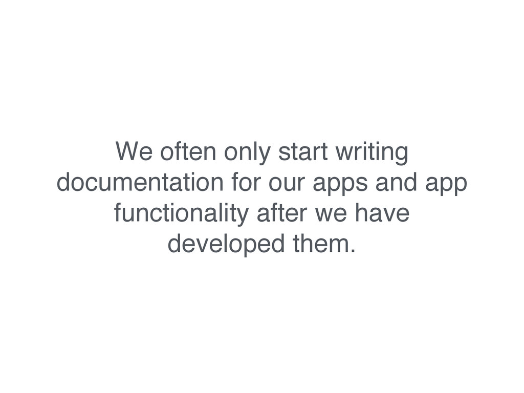 We often only start writing documentation for o...