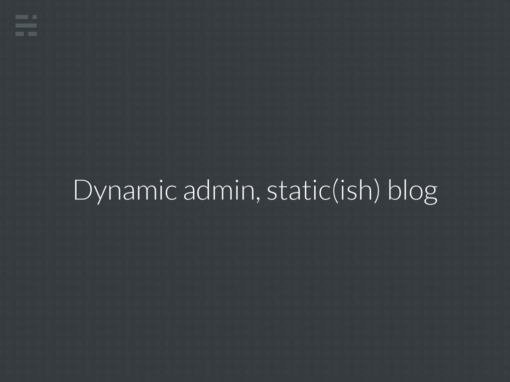 Dynamic admin, static(ish) blog