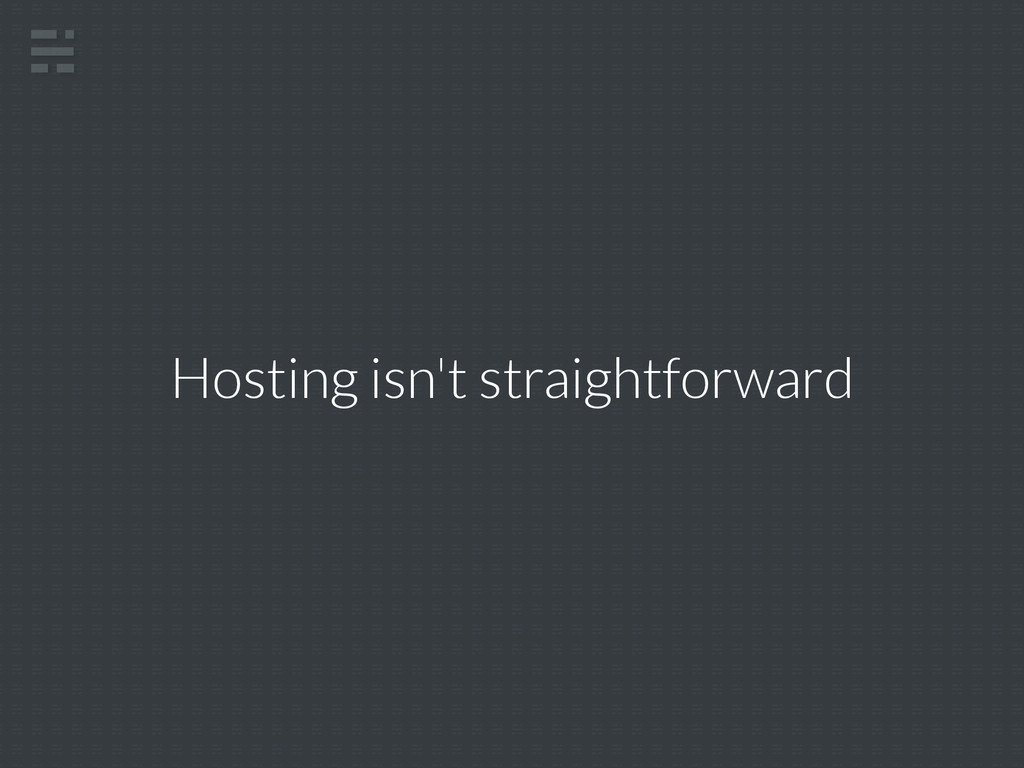 Hosting isn't straightforward