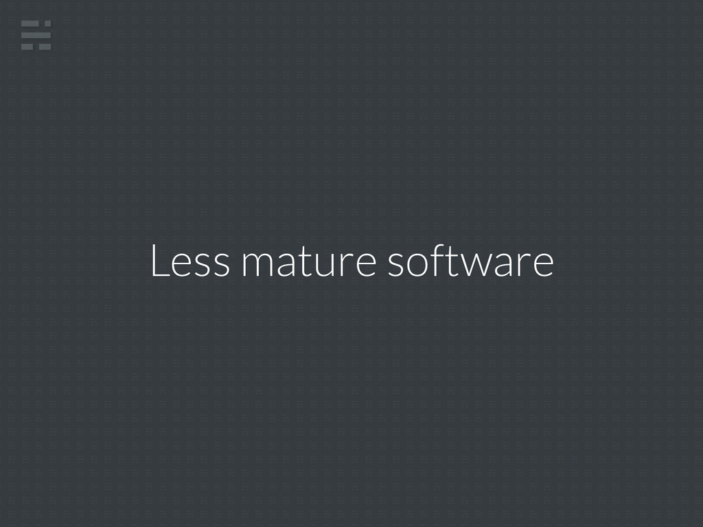 Less mature software