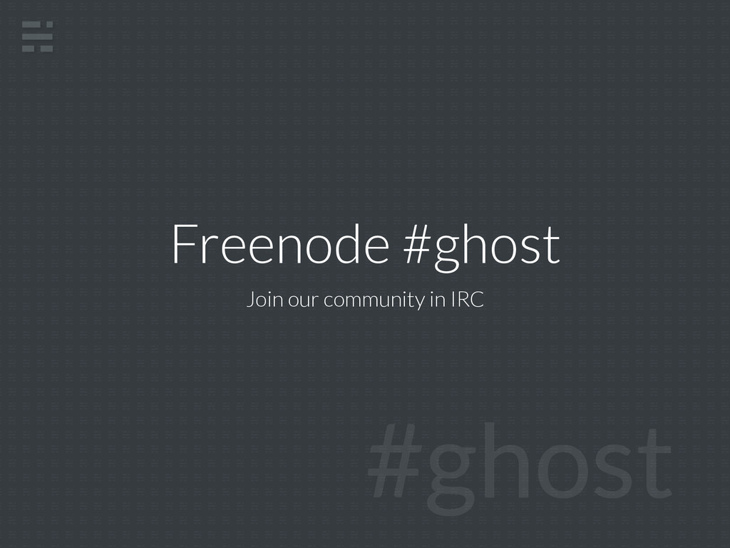 Freenode #ghost Join our community in IRC #ghost
