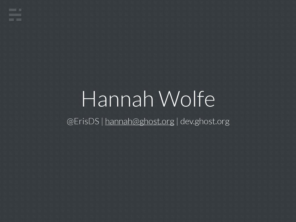 Hannah Wolfe @ErisDS | hannah@ghost.org | dev.g...