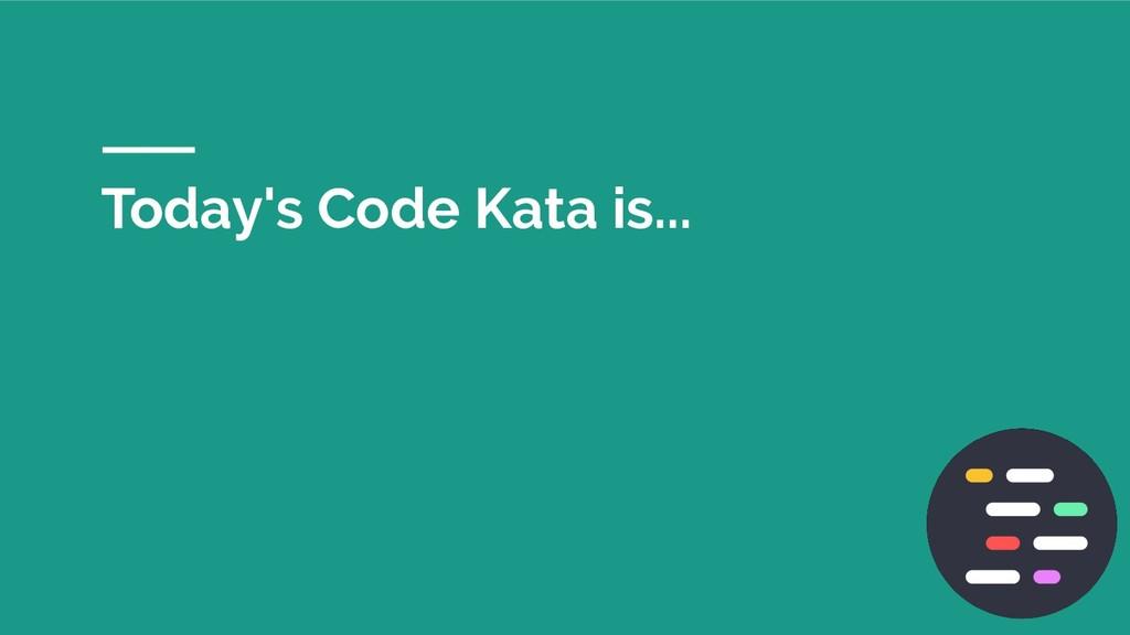 Today's Code Kata is...