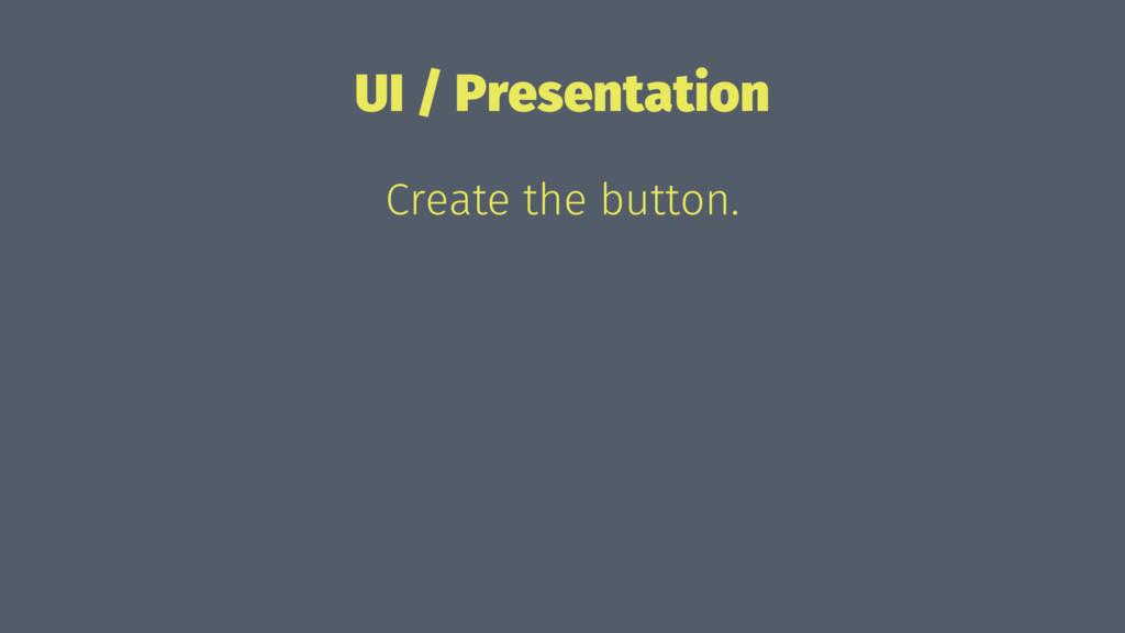 UI / Presentation Create the button.