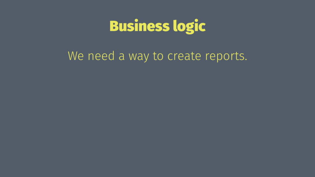 Business logic We need a way to create reports.