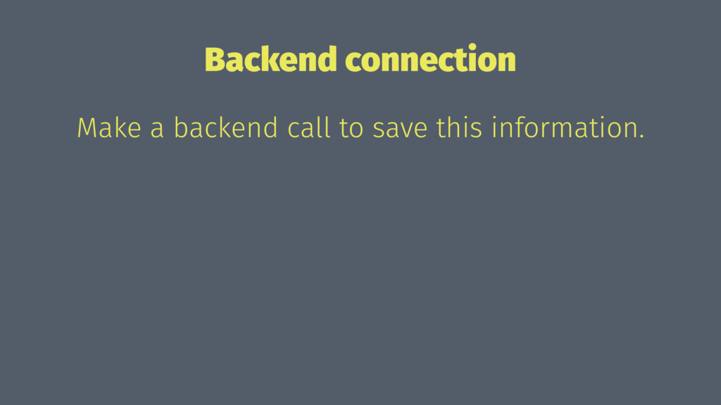 Backend connection Make a backend call to save ...