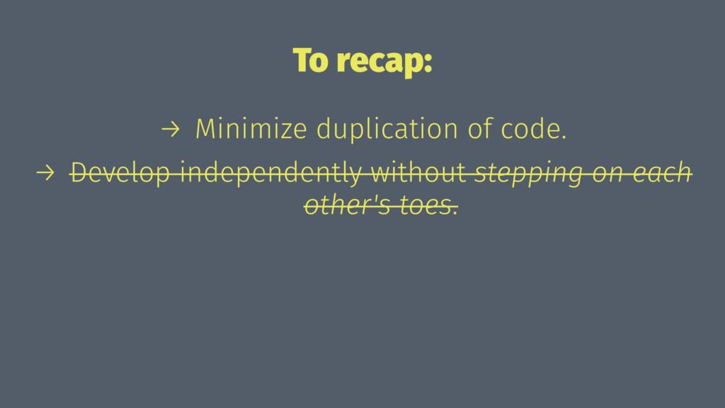 To recap: → Minimize duplication of code. → Dev...