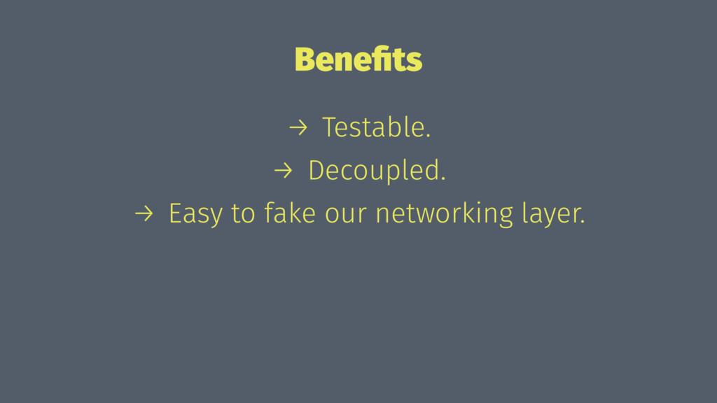 Benefits → Testable. → Decoupled. → Easy to fake...