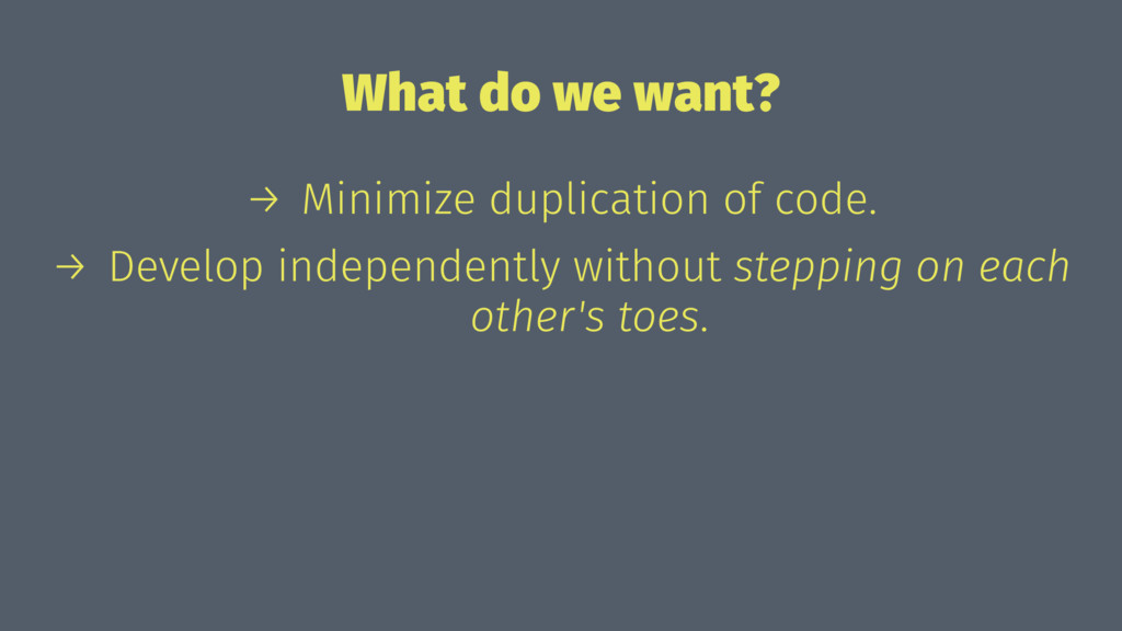 What do we want? → Minimize duplication of code...
