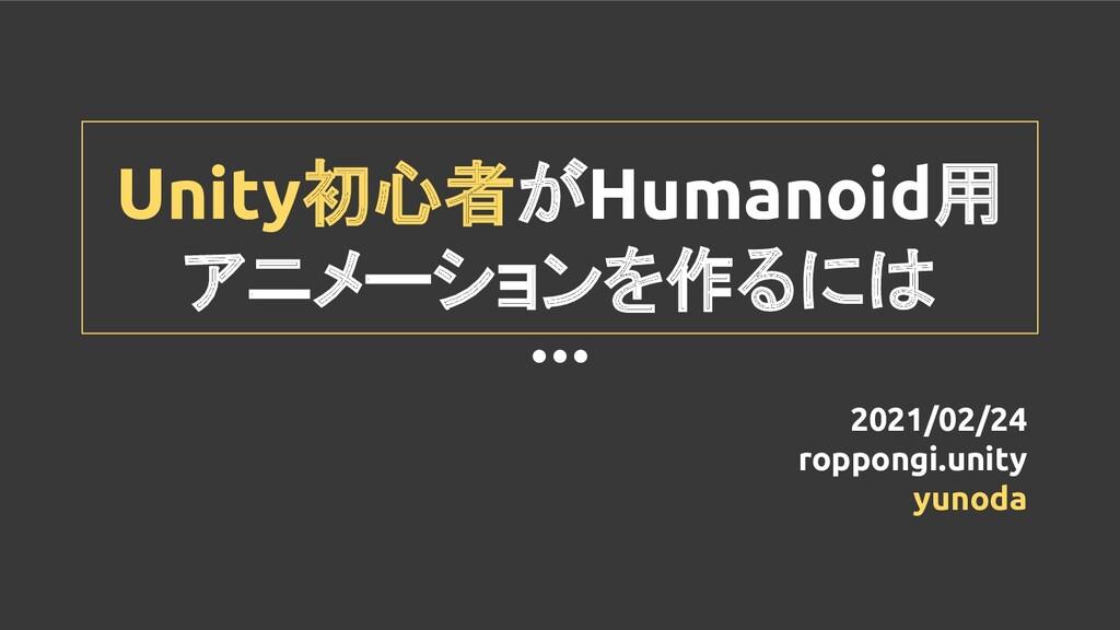 Unity初心者がHumanoid用 アニメーションを作るには 2021/02/24 ropp...