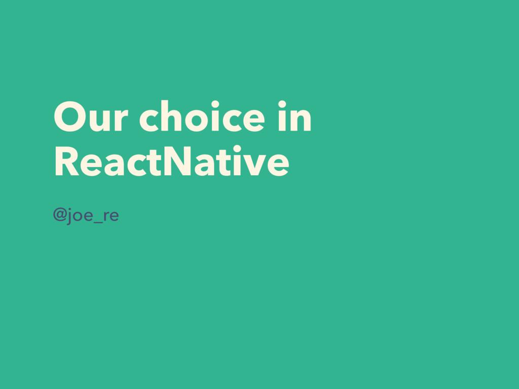 Our choice in ReactNative @joe_re