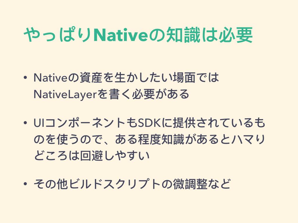 やっぱりNativeの知識は必要 • Nativeの資産を⽣生かしたい場⾯面では Native...