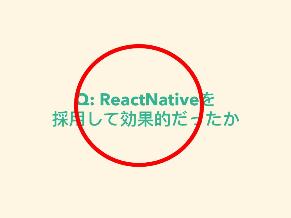 Q: ReactNativeを 採⽤用して効果的だったか