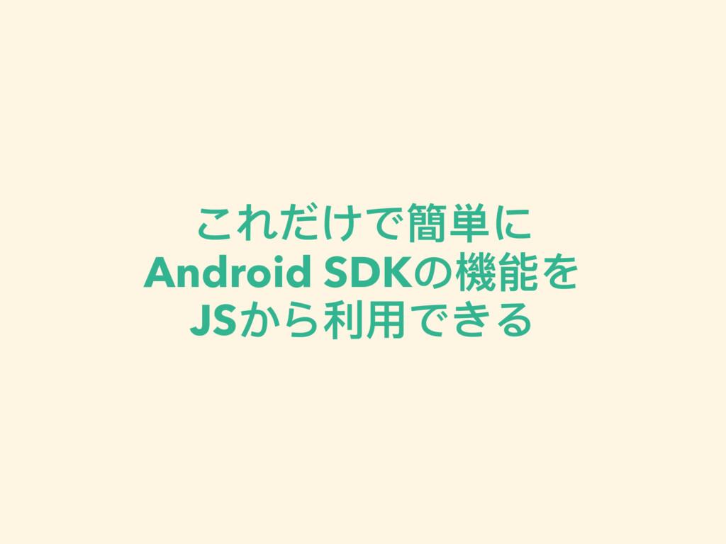 これだけで簡単に Android SDKの機能を JSから利利⽤用できる