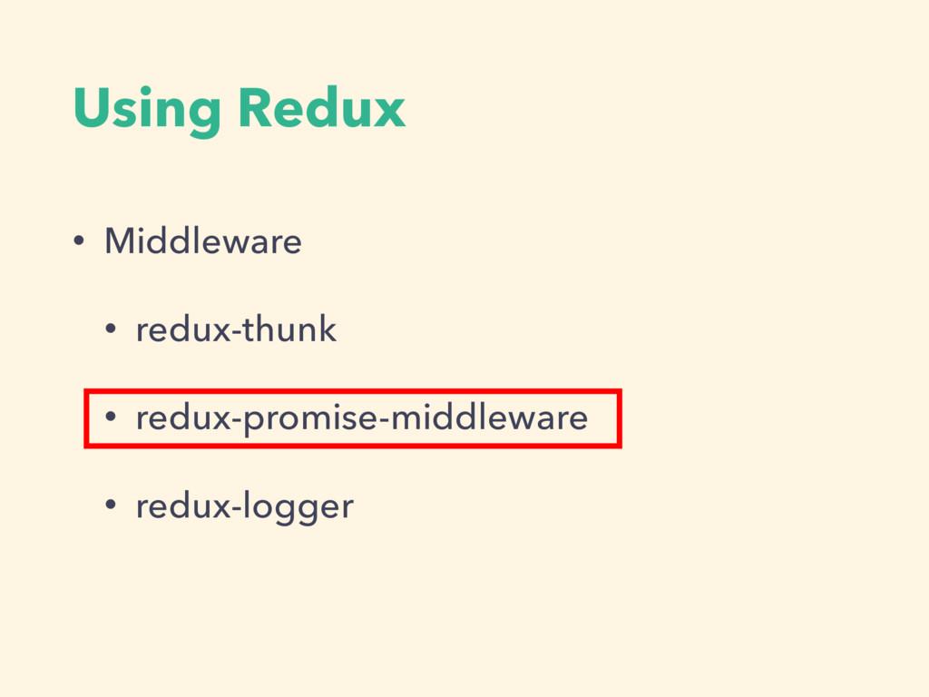 Using Redux • Middleware • redux-thunk • redux-...