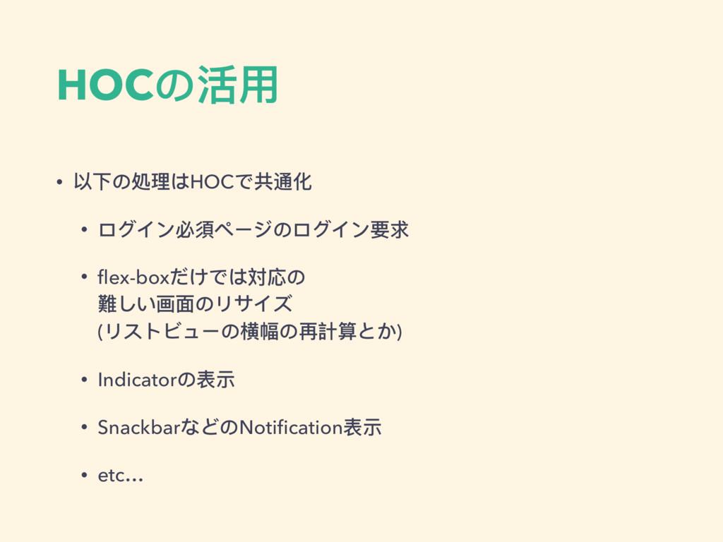 HOCの活⽤用 • 以下の処理理はHOCで共通化 • ログイン必須ページのログイン要求 • fl...