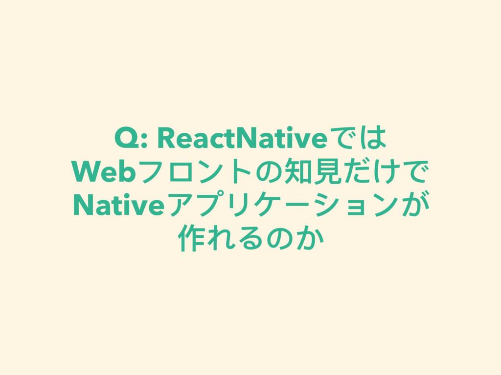 Q: ReactNativeでは Webフロントの知⾒見見だけで Nativeアプリケーシ...