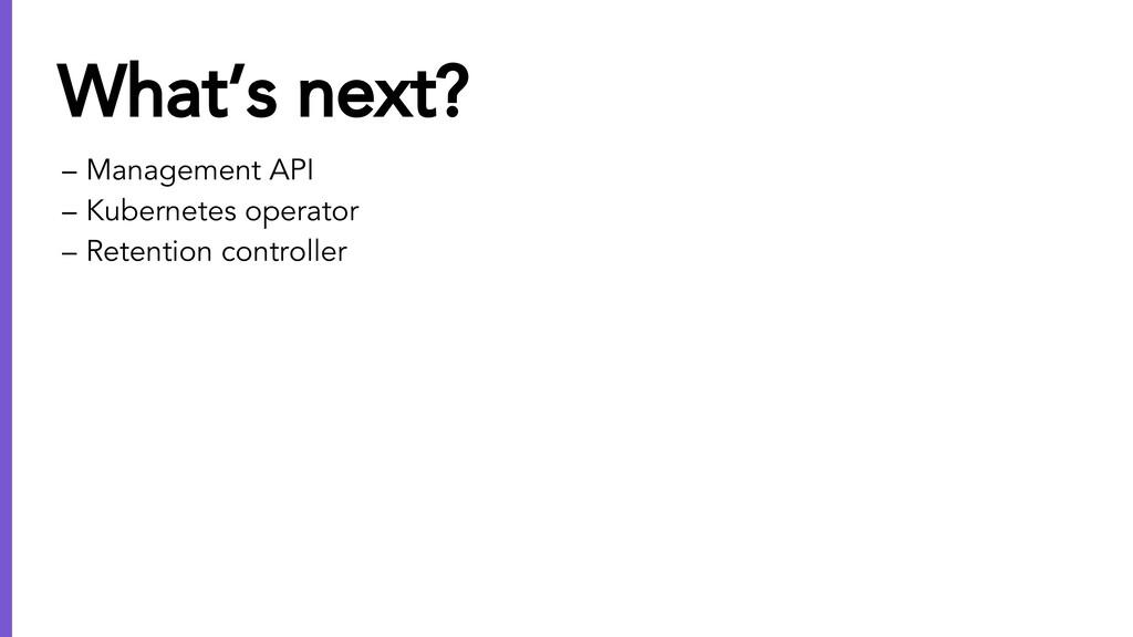 – Management API – Kubernetes operator – Retent...