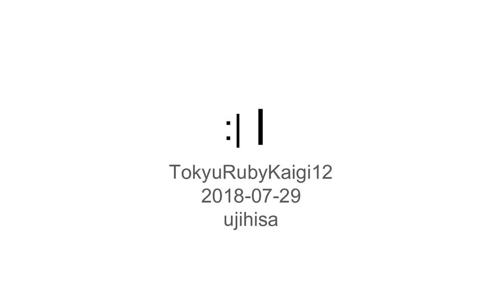 :|┃ TokyuRubyKaigi12 2018-07-29 ujihisa