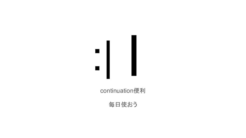:|┃ continuation便利 毎日使おう
