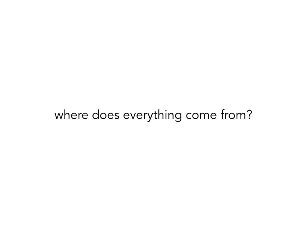 where does everything come from? where does eve...