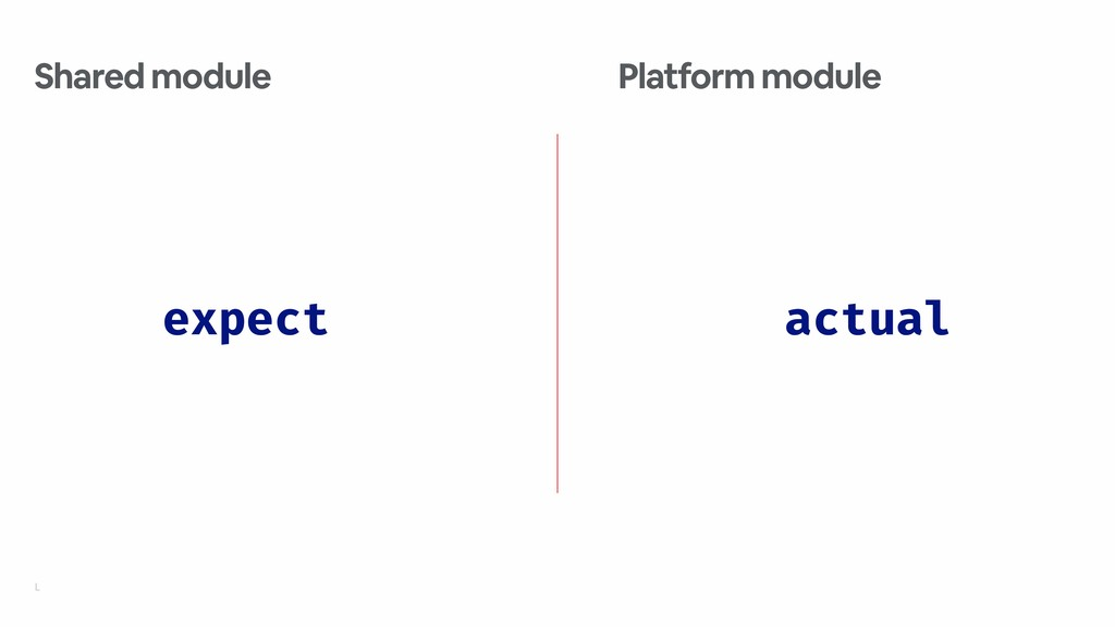 L expect Shared module actual Platform module