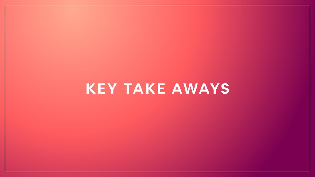 KEY TAKE AWAYS
