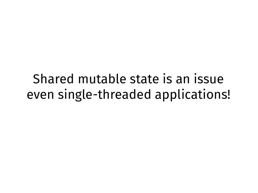 Shared mutable state is an issue even single-th...