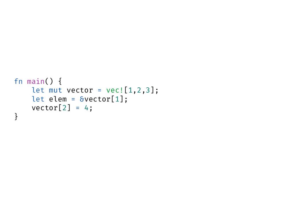 fn main() { let mut vector = vec![1,2,3]; let e...