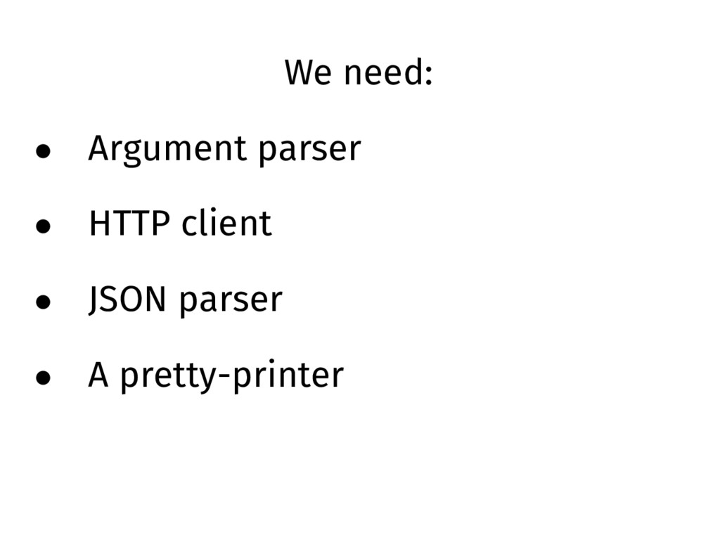 We need: • Argument parser • HTTP client • JSON...
