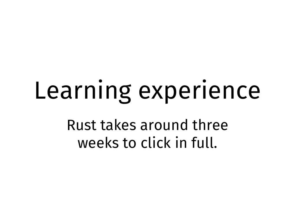Learning experience Rust takes around three wee...