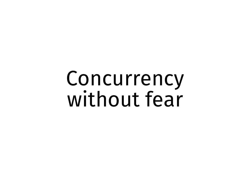 Concurrency without fear