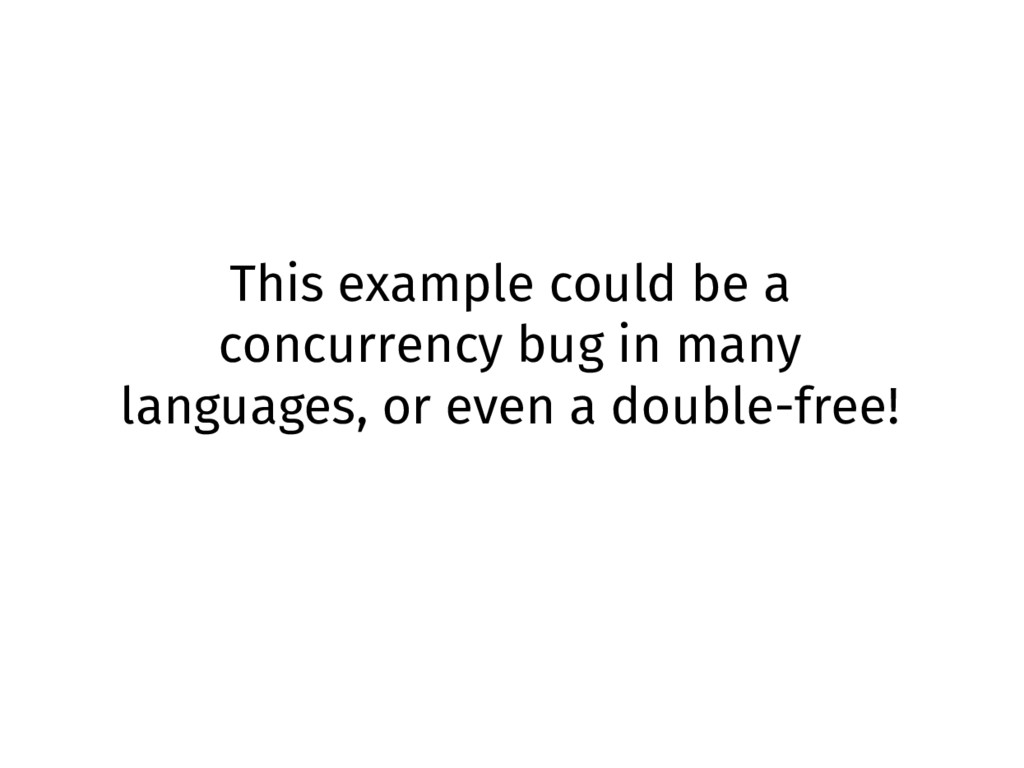 This example could be a concurrency bug in many...