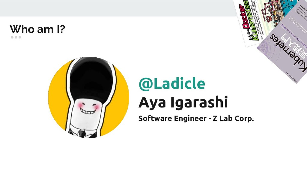 Who am I? @Ladicle Aya Igarashi Software Engine...