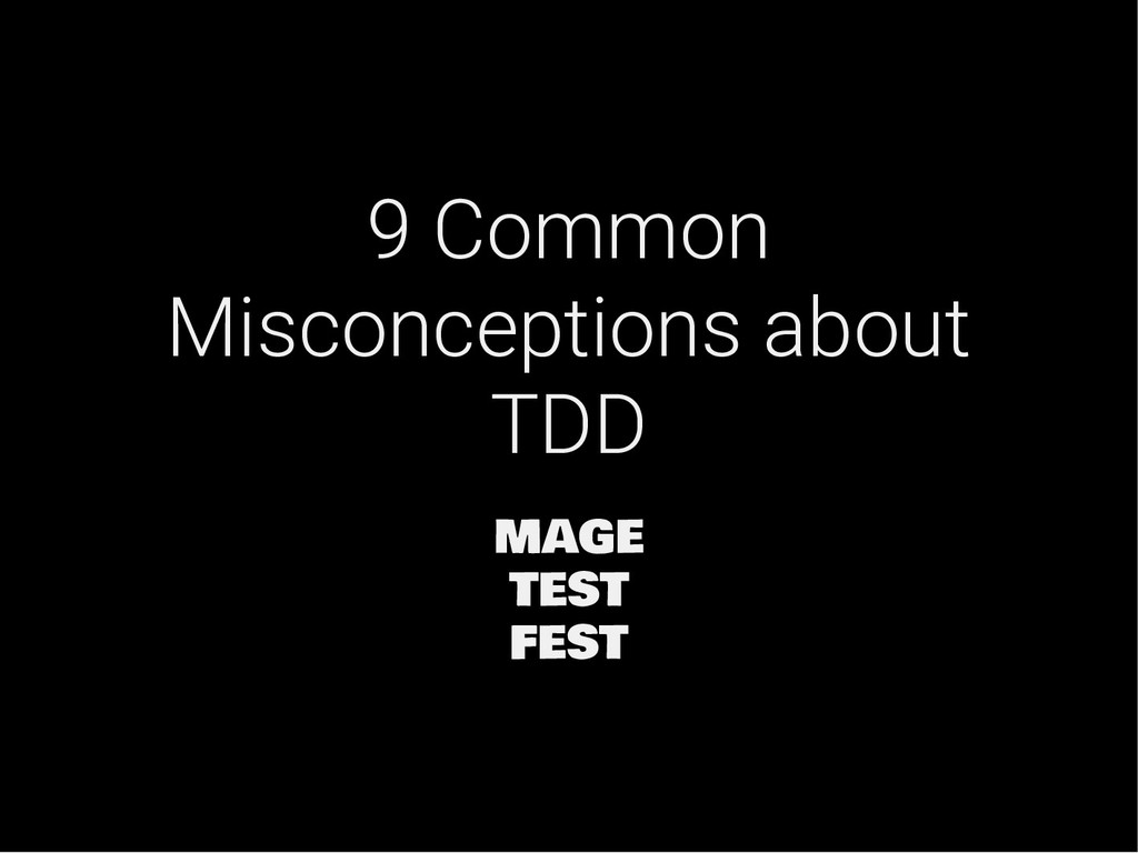 9 Common Misconceptions about TDD MAGE TEST FEST
