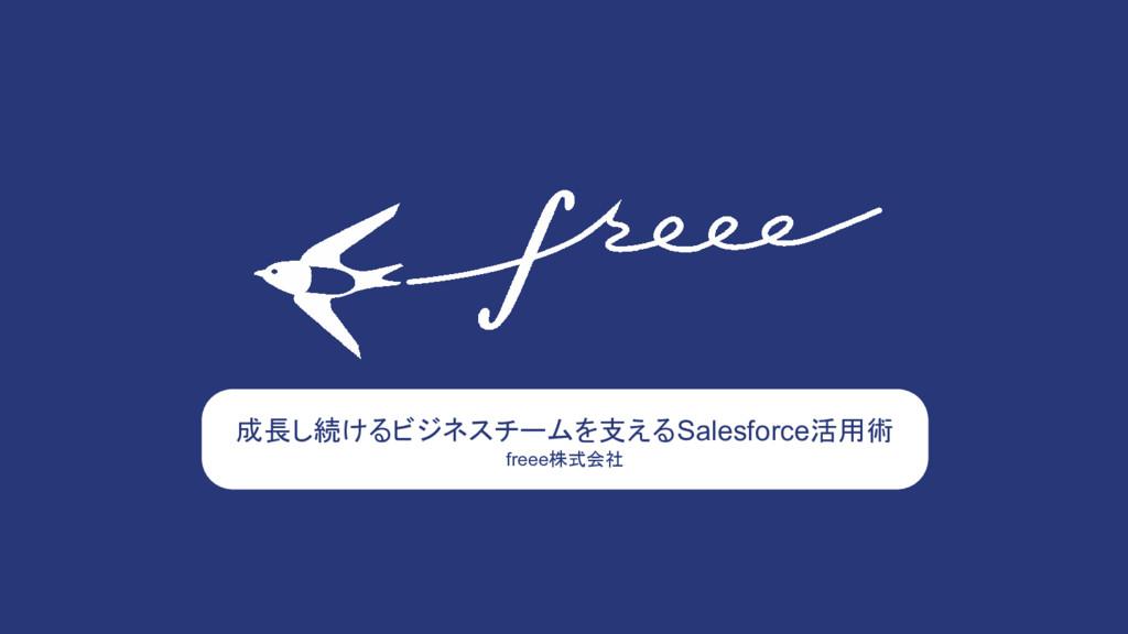 成長し続けるビジネスチームを支えるSalesforce活用術 freee株式会社