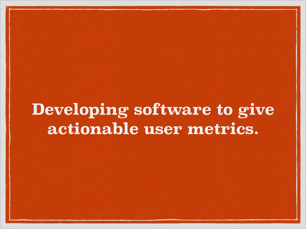 Developing software to give actionable user met...