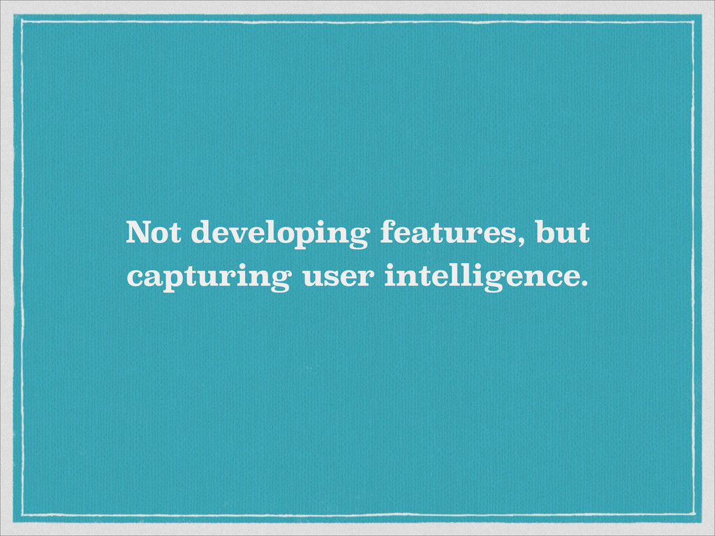Not developing features, but capturing user int...