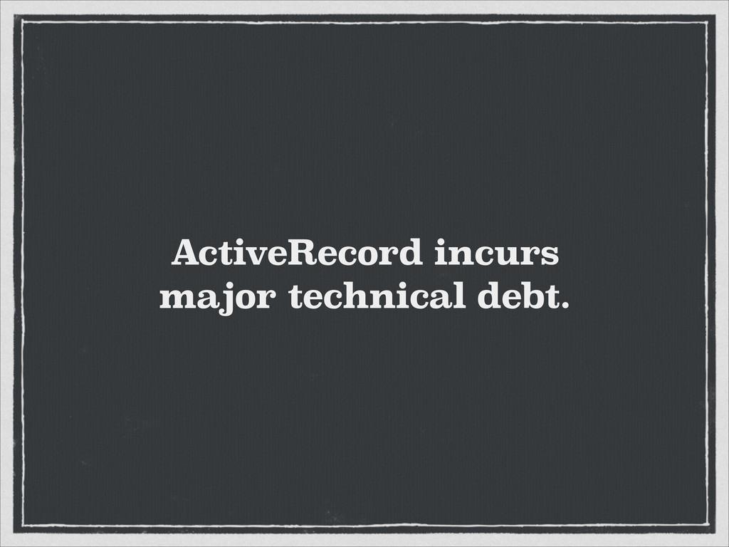 ActiveRecord incurs major technical debt.