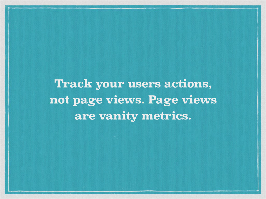 Track your users actions,  not page views. Pag...