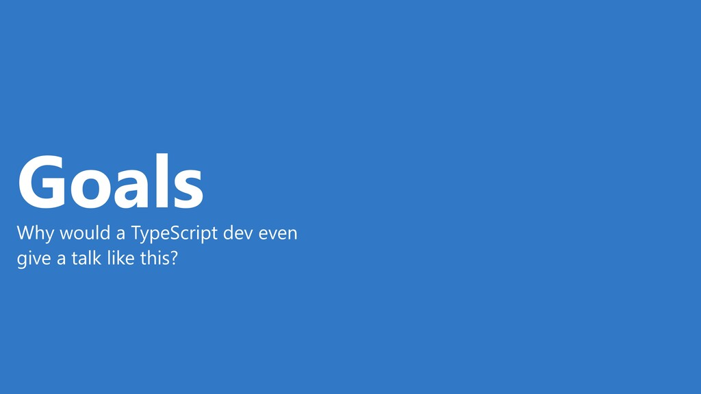 Goals Why would a TypeScript dev even give a ta...