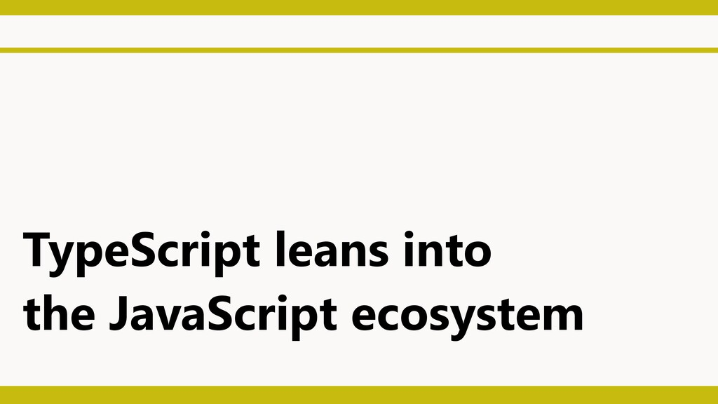 TypeScript leans into the JavaScript ecosystem