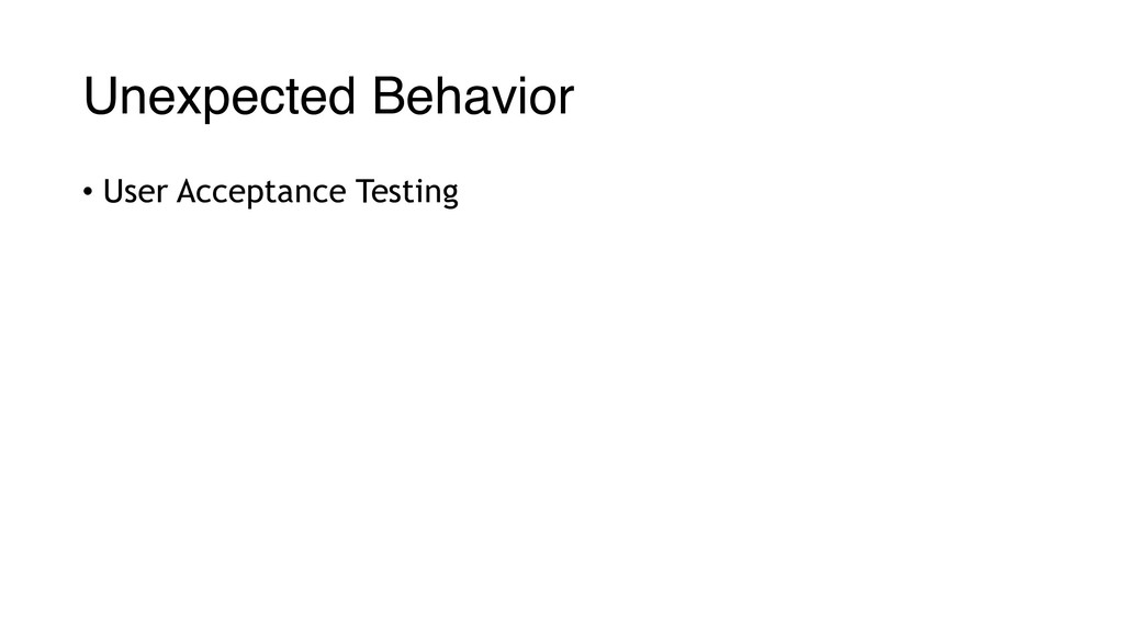 Unexpected Behavior • User Acceptance Testing