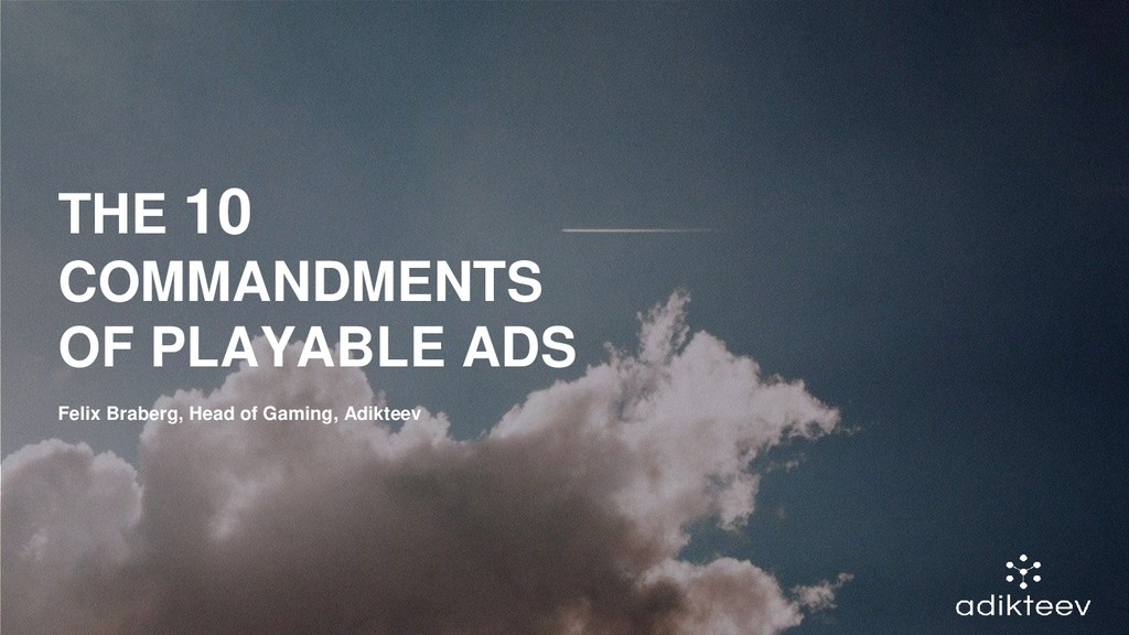 THE 10 COMMANDMENTS OF PLAYABLE ADS Felix Brabe...