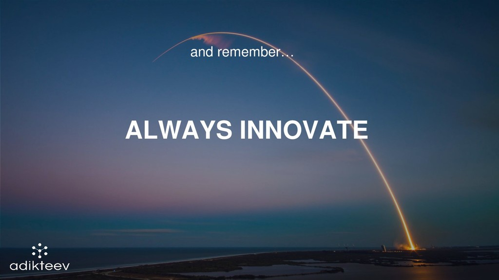 and remember… ALWAYS INNOVATE