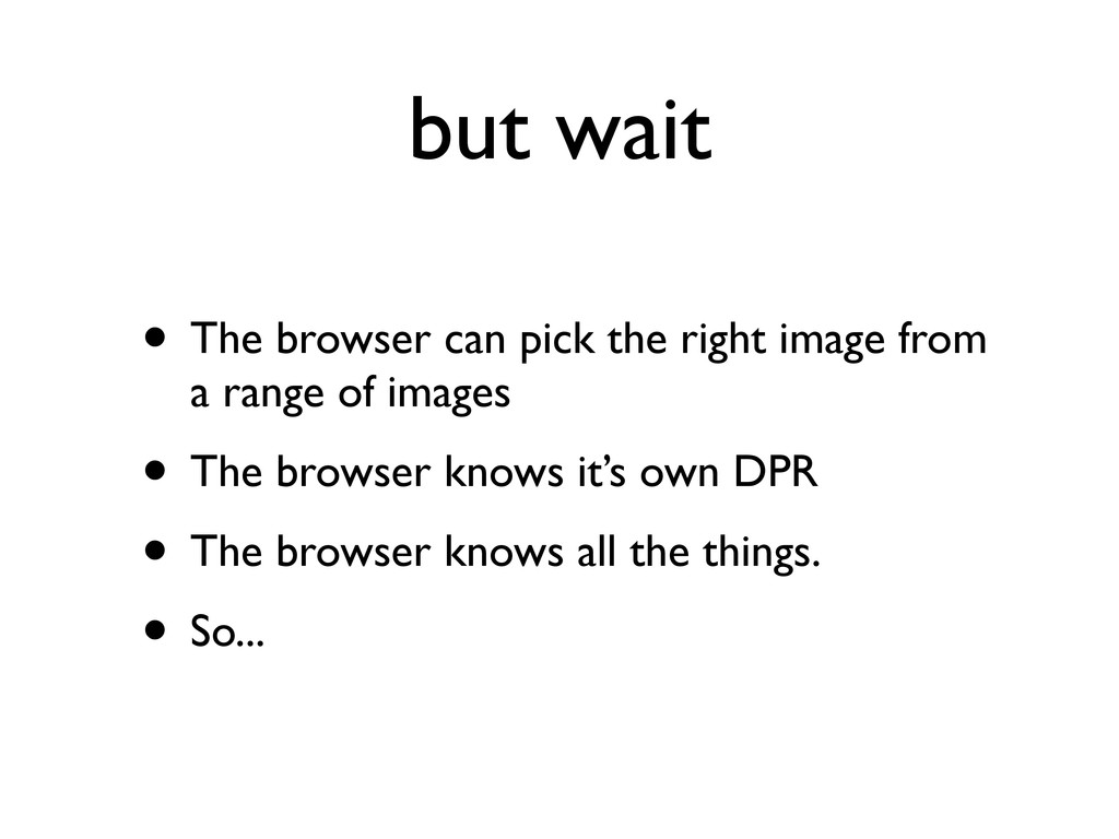 but wait • The browser can pick the right image...