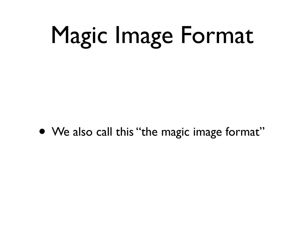 "Magic Image Format • We also call this ""the mag..."